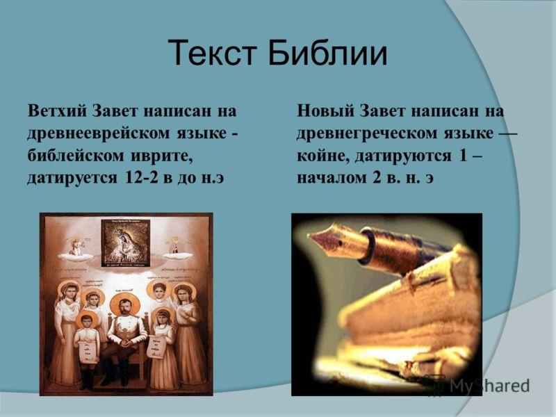 Текст Библии Ветхий Завет написан на древнееврейском языке - библейском иврите, датируется 12-2 в до н. э Новый Завет написан на древнегреческом языке койне, датируются 1 – началом 2 в. н. э