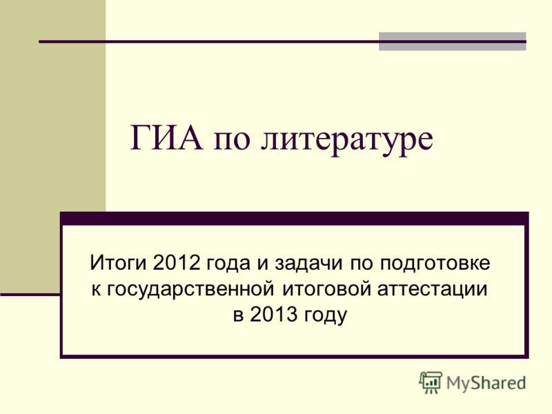 ГИА по литературе Итоги 2012 года и задачи по подготовке к государственной итоговой аттестации в 2013 году