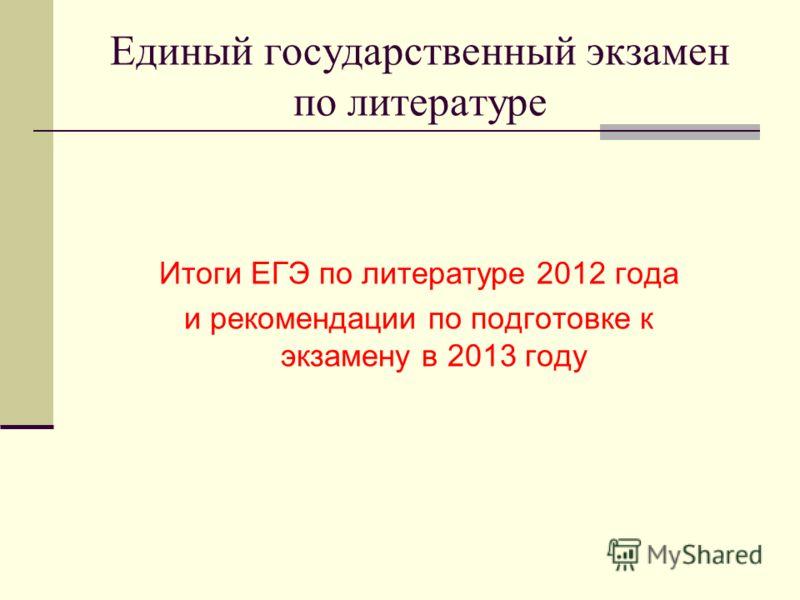 Единый государственный экзамен по литературе Итоги ЕГЭ по литературе 2012 года и рекомендации по подготовке к экзамену в 2013 году