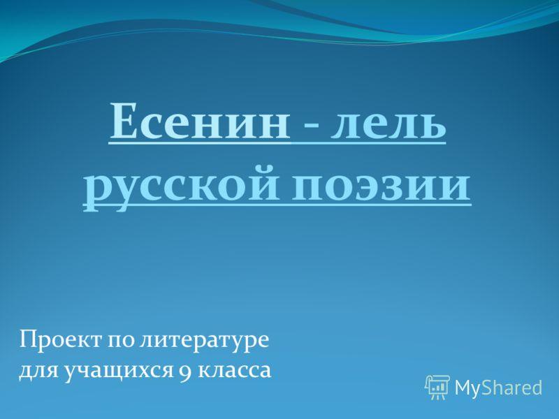 Проект по литературе для учащихся 9 класса Есенин - лель русской поэзии