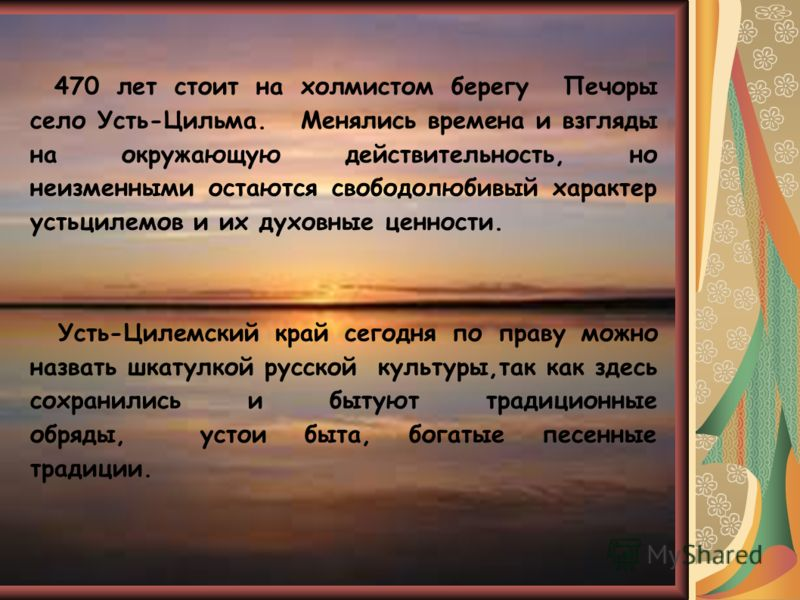 470 лет стоит на холмистом берегу Печоры село Усть-Цильма. Менялись времена и взгляды на окружающую действительность, но неизменными остаются свободолюбивый характер устьцилемов и их духовные ценности. Усть-Цилемский край сегодня по праву можно назва