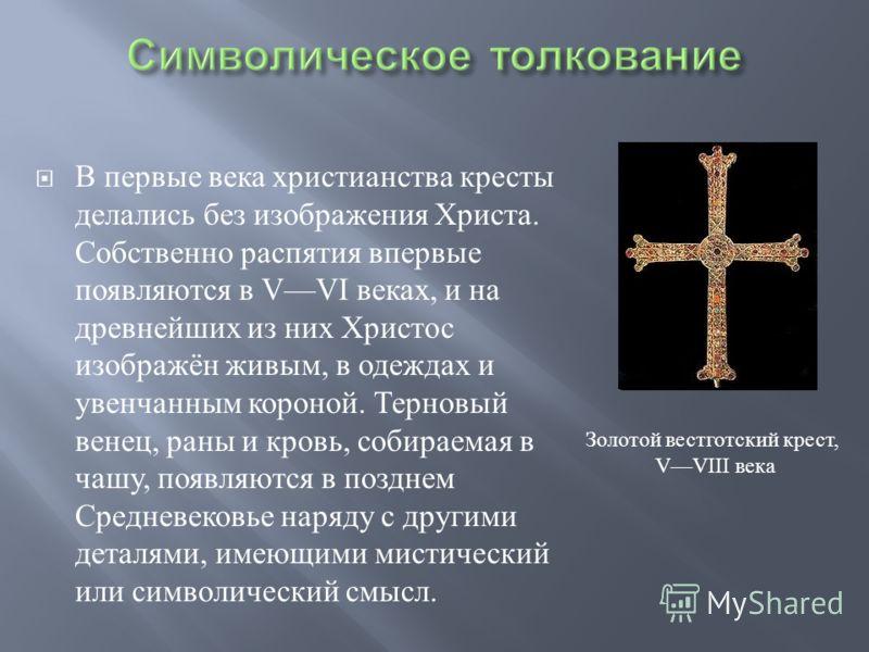 В первые века христианства кресты делались без изображения Христа. Собственно распятия впервые появляются в VVI веках, и на древнейших из них Христос изображён живым, в одеждах и увенчанным короной. Терновый венец, раны и кровь, собираемая в чашу, по