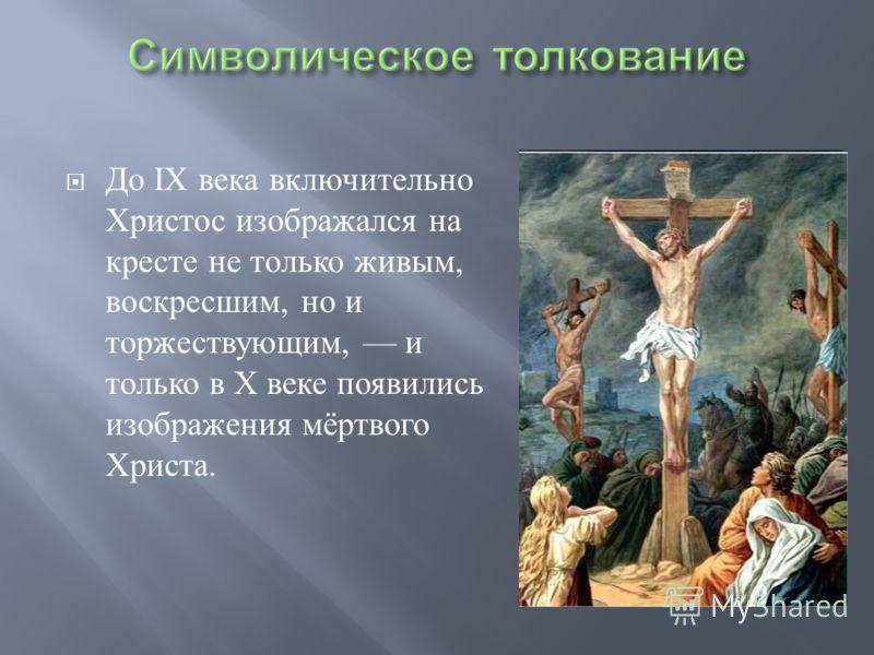 До IX века включительно Христос изображался на кресте не только живым, воскресшим, но и торжествующим, и только в X веке появились изображения мёртвого Христа.