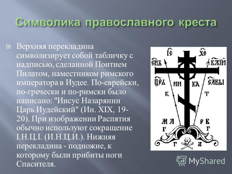 Верхняя перекладина символизирует собой табличку с надписью, сделанной Понтием Пилатом, наместником римского императора в Иудее. По - еврейски, по - гречески и по - римски было написано :
