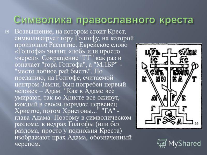Возвышение, на котором стоит Крест, символизирует гору Голгофу, на которой произошло Распятие. Еврейское слово « Голгофа » значит « лоб » или просто « череп ». Сокращение
