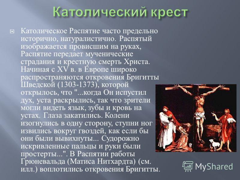 Католическое Распятие часто предельно исторично, натуралистично. Распятый изображается провисшим на руках, Распятие передает мученические страдания и крестную смерть Христа. Начиная с XV в. в Европе широко распространяются откровения Бригитты Шведско