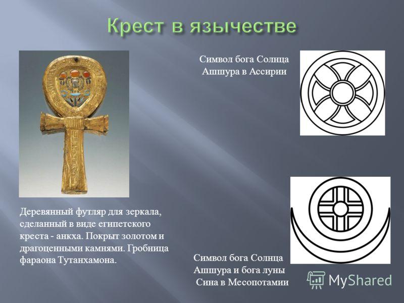 Деревянный футляр для зеркала, сделанный в виде египетского креста - анкха. Покрыт золотом и драгоценными камнями. Гробница фараона Тутанхамона. Символ бога Солнца Ашшура в Ассирии Символ бога Солнца Ашшура и бога луны Сина в Месопотамии