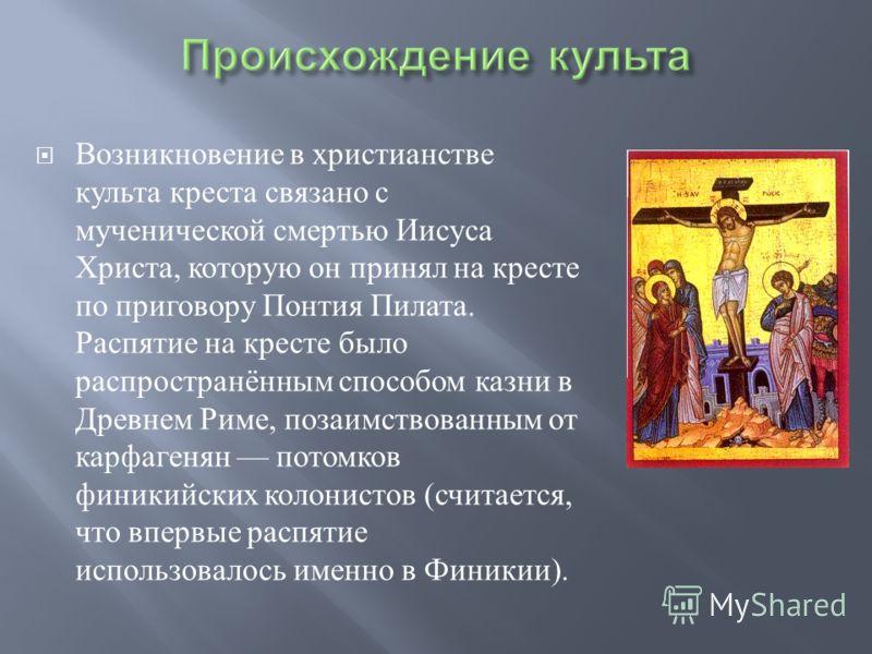 Возникновение в христианстве культа креста связано с мученической смертью Иисуса Христа, которую он принял на кресте по приговору Понтия Пилата. Распятие на кресте было распространённым способом казни в Древнем Риме, позаимствованным от карфагенян по