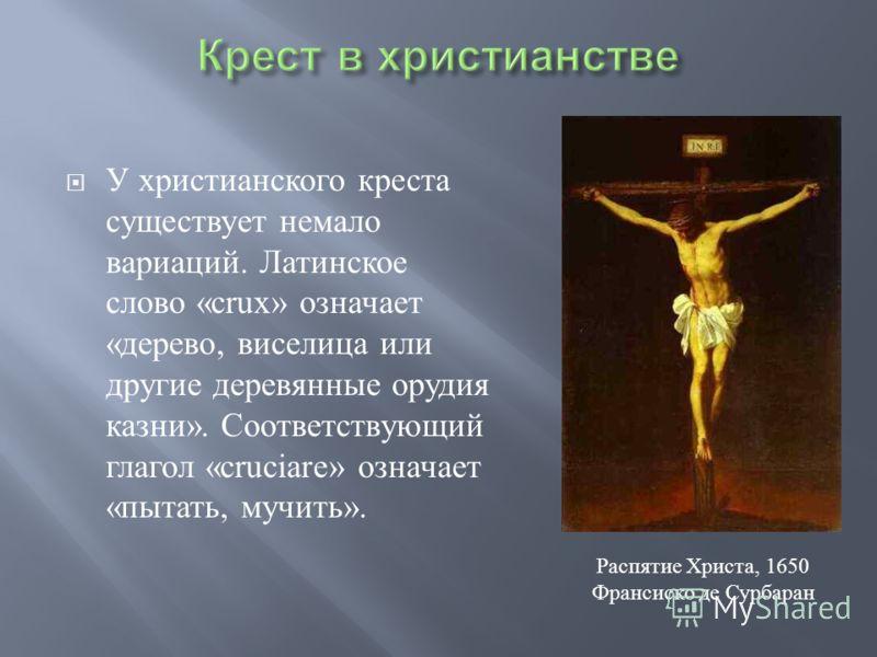 У христианского креста существует немало вариаций. Латинское слово «crux» означает « дерево, виселица или другие деревянные орудия казни ». Соответствующий глагол «cruciare» означает « пытать, мучить ». Распятие Христа, 1650 Франсиско де Сурбаран