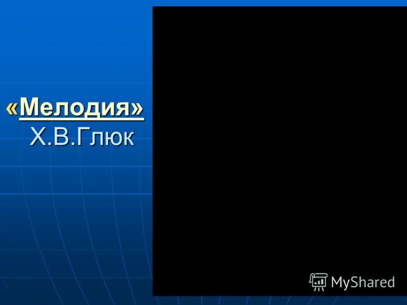 «Мелодия» Х.В.Глюк Мелодия»