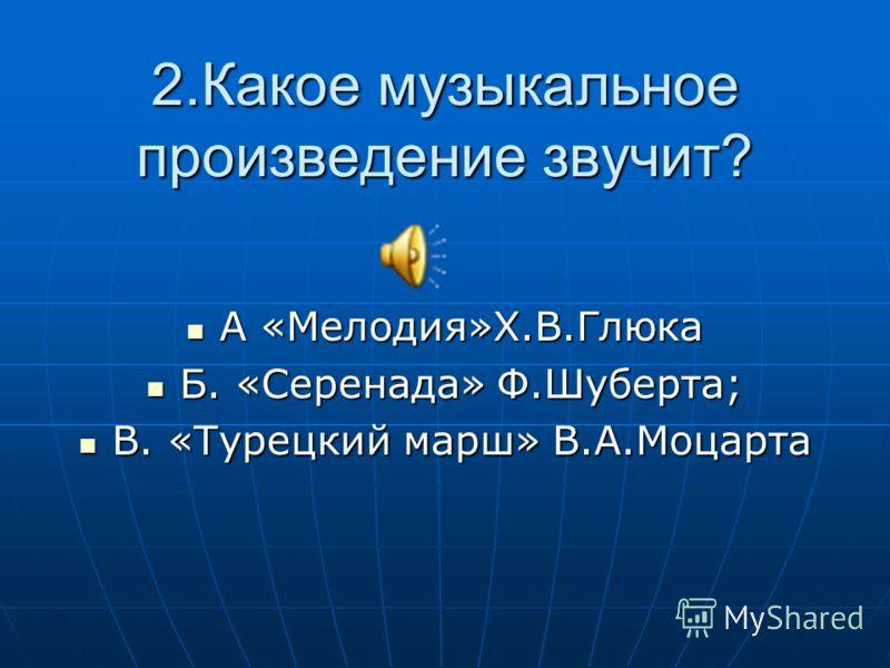 2.Какое музыкальное произведение звучит? А «Мелодия»Х.В.Глюка А «Мелодия»Х.В.Глюка Б. «Серенада» Ф.Шуберта; Б. «Серенада» Ф.Шуберта; В. «Турецкий марш» В.А.Моцарта В. «Турецкий марш» В.А.Моцарта