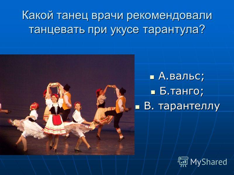 Какой танец врачи рекомендовали танцевать при укусе тарантула? А.вальс; А.вальс; Б.танго; Б.танго; В. тарантеллу В. тарантеллу