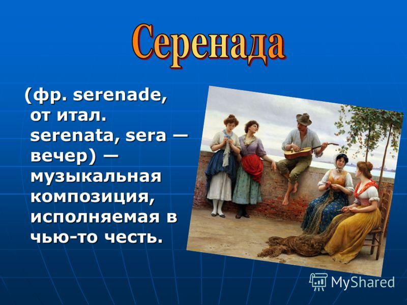 (фр. serenade, от итал. serenata, sera вечер) музыкальная композиция, исполняемая в чью-то честь. (фр. serenade, от итал. serenata, sera вечер) музыкальная композиция, исполняемая в чью-то честь.