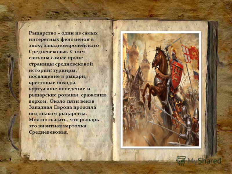 Рыцарство – один из самых интересных феноменов в эпоху западноевропейского Средневековья. С ним связаны самые яркие страницы средневековой истории: турниры, посвящение в рыцари, крестовые походы, куртуазное поведение и рыцарские романы, сражения верх