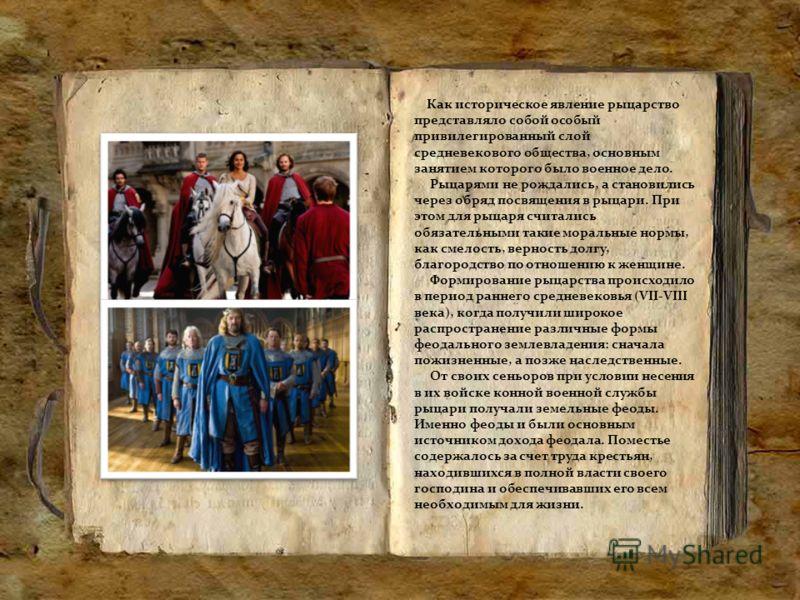 Как историческое явление рыцарство представляло собой особый привилегированный слой средневекового общества, основным занятием которого было военное дело. Рыцарями не рождались, а становились через обряд посвящения в рыцари. При этом для рыцаря счита
