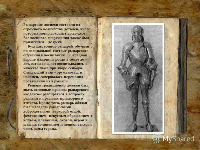Рыцарские доспехи состояли из огромного количества деталей, число которых могло доходить до двухсот. Вес военного снаряжения также был приличным – до 50 кг. Будущих воинов-рыцарей обучали по специальной системе рыцарского обучения и воспитания. В Зап