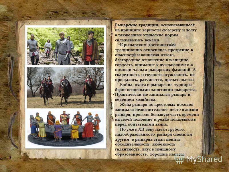 Рыцарские традиции, основывавшиеся на принципе верности сюзерену и долгу, а также иные этические нормы складывались веками. К рыцарским достоинствам традиционно относились презрение к опасности и воинская отвага, благородное отношение к женщине, горд