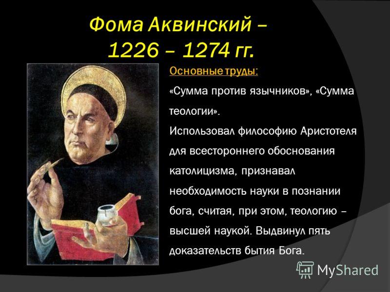 Фома Аквинский – 1226 – 1274 гг. Основные труды: «Сумма против язычников», «Сумма теологии». Использовал философию Аристотеля для всестороннего обоснования католицизма, признавал необходимость науки в познании бога, считая, при этом, теологию – высше