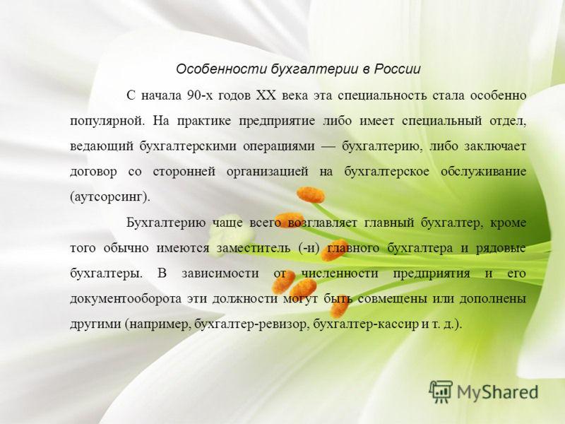 Особенности бухгалтерии в России С начала 90-х годов XX века эта специальность стала особенно популярной. На практике предприятие либо имеет специальный отдел, ведающий бухгалтерскими операциями бухгалтерию, либо заключает договор со сторонней органи