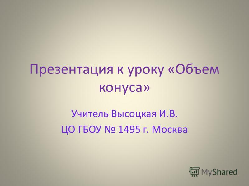 Презентация к уроку «Объем конуса» Учитель Высоцкая И.В. ЦО ГБОУ 1495 г. Москва