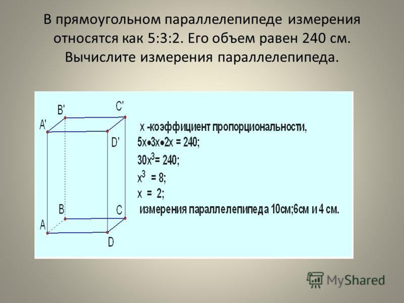 В прямоугольном параллелепипеде измерения относятся как 5:3:2. Его объем равен 240 см. Вычислите измерения параллелепипеда.