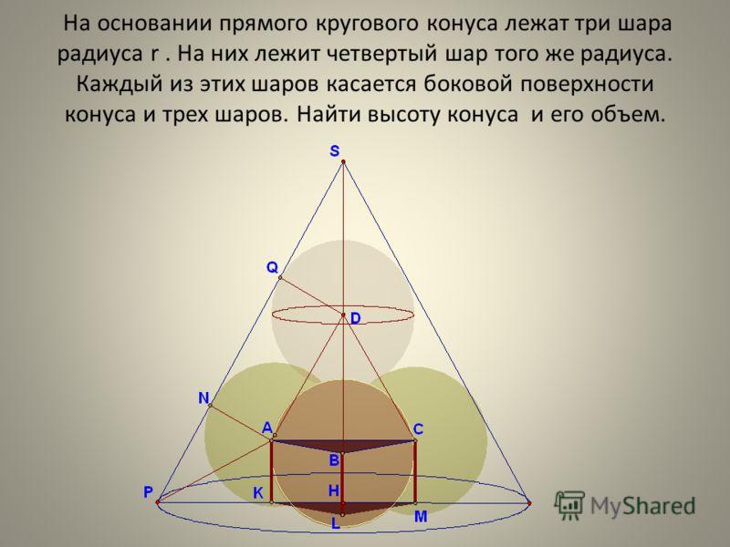 На основании прямого кругового конуса лежат три шара радиуса r. На них лежит четвертый шар того же радиуса. Каждый из этих шаров касается боковой поверхности конуса и трех шаров. Найти высоту конуса и его объем.