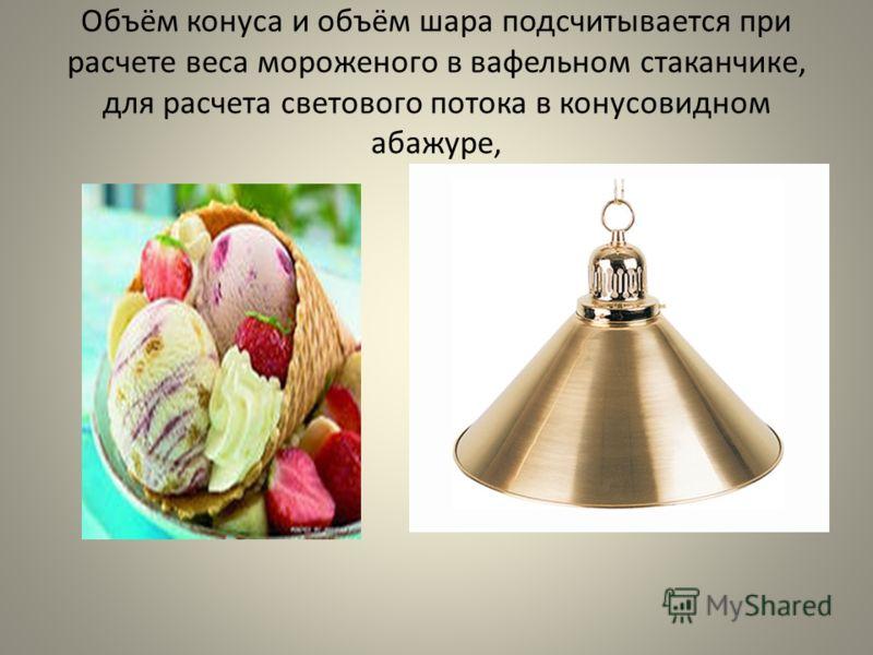 Объём конуса и объём шара подсчитывается при расчете веса мороженого в вафельном стаканчике, для расчета светового потока в конусовидном абажуре,