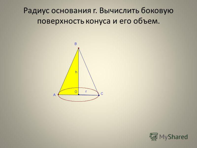 Радиус основания r. Вычислить боковую поверхность конуса и его объем. r h O B A C