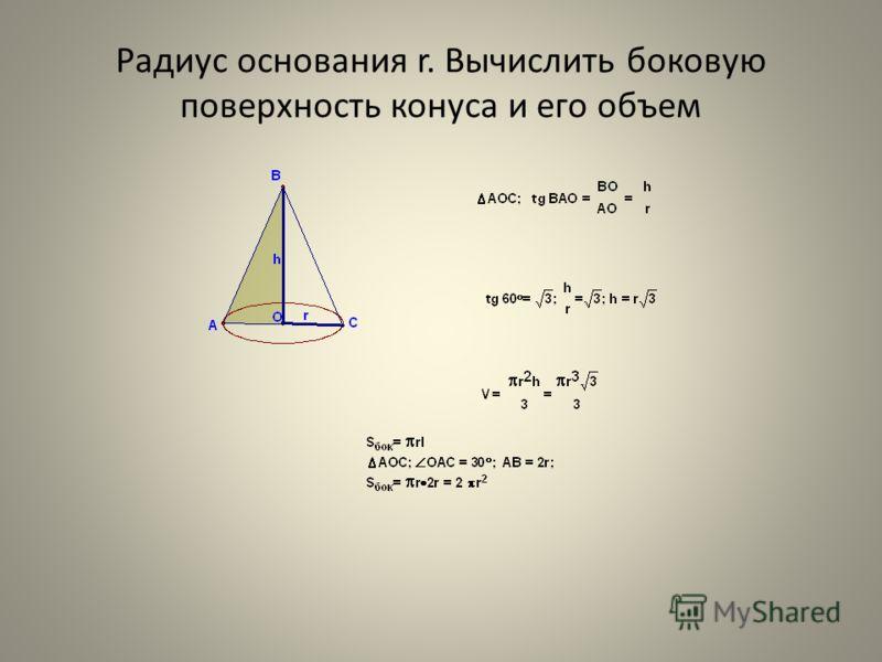 Радиус основания r. Вычислить боковую поверхность конуса и его объем
