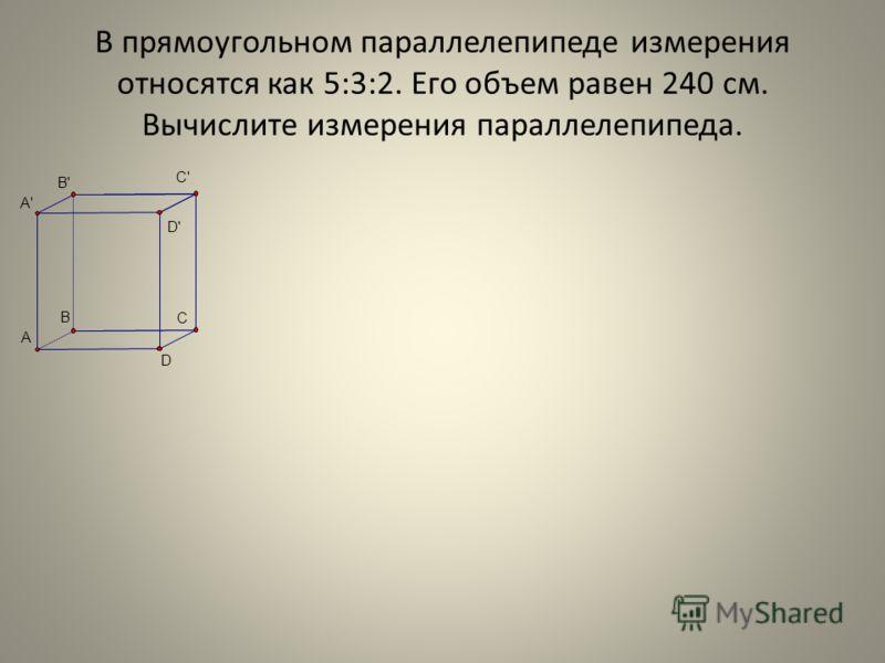 В прямоугольном параллелепипеде измерения относятся как 5:3:2. Его объем равен 240 см. Вычислите измерения параллелепипеда. D' C' B' C A D B A'
