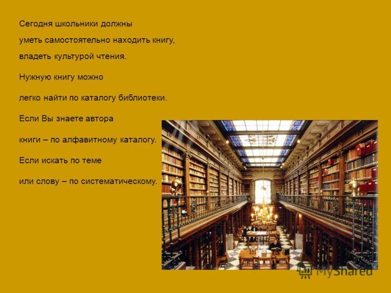 Сегодня школьники должны уметь самостоятельно находить книгу, владеть культурой чтения. Нужную книгу можно легко найти по каталогу библиотеки. Если Вы знаете автора книги – по алфавитному каталогу. Если искать по теме или слову – по систематическому.