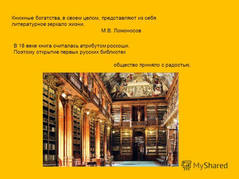 Книжные богатства, в своем целом, представляют из себя литературное зеркало жизни. М.В. Ломоносов В 18 веке книга считалась атрибутом роскоши. Поэтому открытие первых русских библиотек общество приняло с радостью.