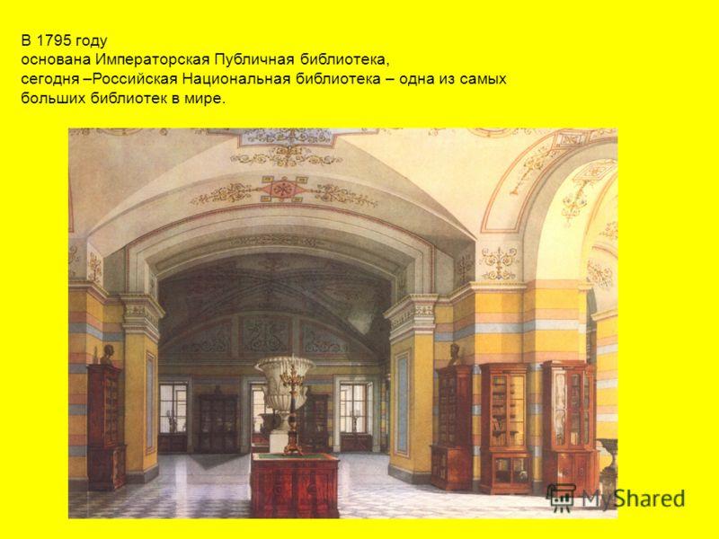 В 1795 году основана Императорская Публичная библиотека, сегодня –Российская Национальная библиотека – одна из самых больших библиотек в мире.