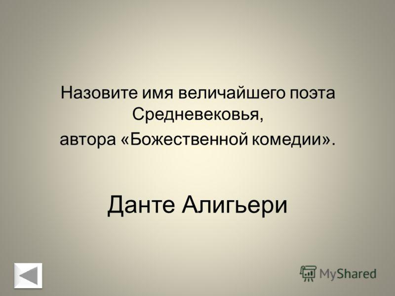 Данте Алигьери Назовите имя величайшего поэта Средневековья, автора «Божественной комедии».