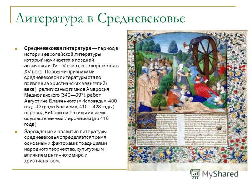 Литература в Средневековье Средневековая литература период в истории европейской литературы, который начинается в поздней античности (IVV века), а завершается в XV веке. Первыми признаками средневековой литературы стало появление христианских евангел
