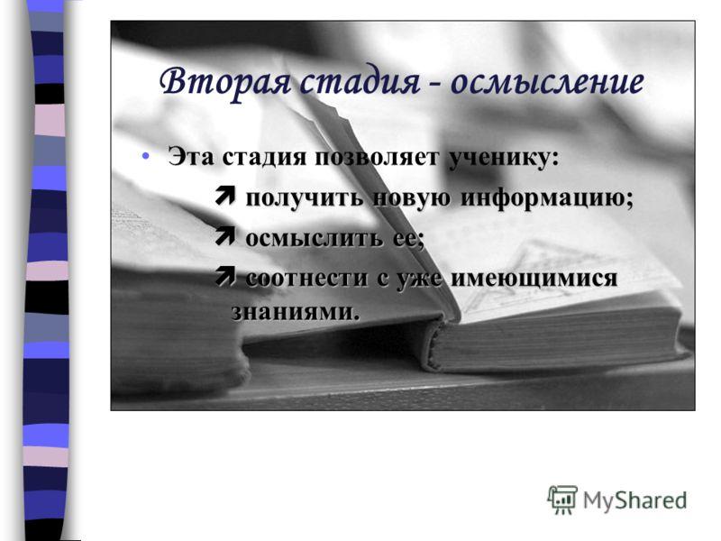 Вторая стадия - осмысление Эта стадия позволяет ученику: получить новую информацию; получить новую информацию; осмыслить ее; осмыслить ее; соотнести с уже имеющимися знаниями. соотнести с уже имеющимися знаниями.