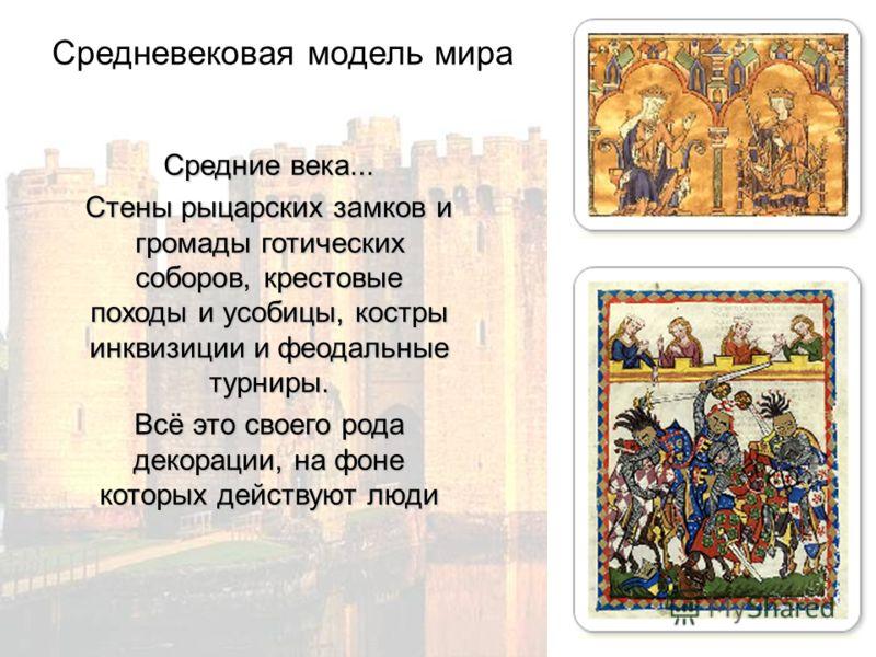 Средние века... Cтены рыцарских замков и громады готических соборов, крестовые походы и усобицы, костры инквизиции и феодальные турниры. Всё это своего рода декорации, на фоне которых действуют люди Средневековая модель мира