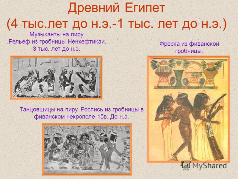 Древний Египет (4 тыс.лет до н.э.-1 тыс. лет до н.э.) Музыканты на пиру.Рельеф из гробницы Ненхефтикаи. 3 тыс. лет до н.э. Танцовщицы на пиру. Роспись из гробницы в фиванском некрополе 15в. До н.э. Фреска из фиванской гробницы.