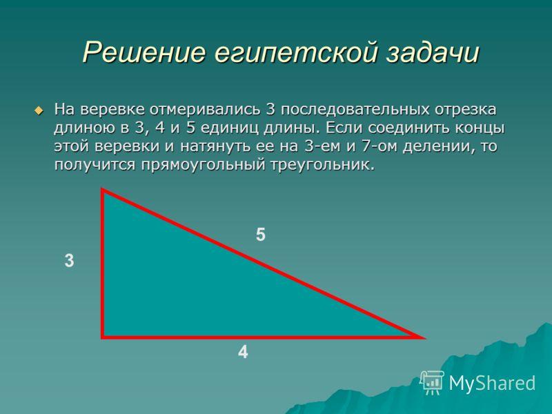 Решение египетской задачи Решение египетской задачи На веревке отмеривались 3 последовательных отрезка длиною в 3, 4 и 5 единиц длины. Если соединить концы этой веревки и натянуть ее на 3-ем и 7-ом делении, то получится прямоугольный треугольник. На