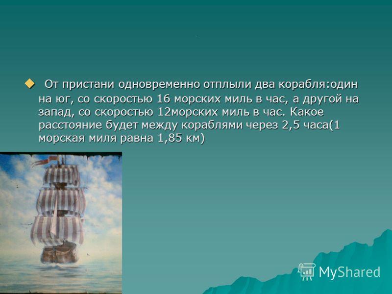 . От пристани одновременно отплыли два корабля:один на юг, со скоростью 16 морских миль в час, а другой на запад, со скоростью 12морских миль в час. Какое расстояние будет между кораблями через 2,5 часа(1 морская миля равна 1,85 км) От пристани однов