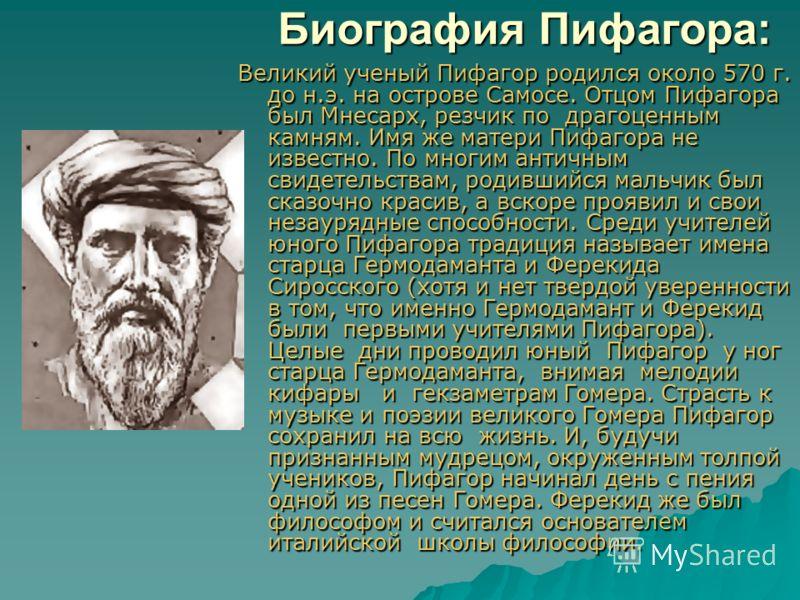 Биография Пифагора: Великий ученый Пифагор родился около 570 г. до н.э. на острове Самосе. Отцом Пифагора был Мнесарх, резчик по драгоценным камням. Имя же матери Пифагора не известно. По многим античным свидетельствам, родившийся мальчик был сказочн