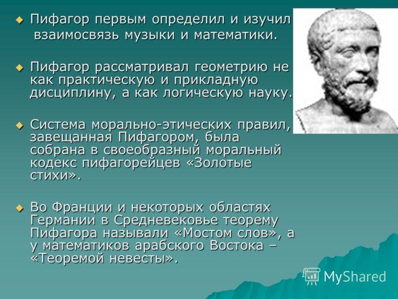 Пифагор первым определил и изучил Пифагор первым определил и изучил взаимосвязь музыки и математики. взаимосвязь музыки и математики. Пифагор рассматривал геометрию не как практическую и прикладную дисциплину, а как логическую науку. Пифагор рассматр