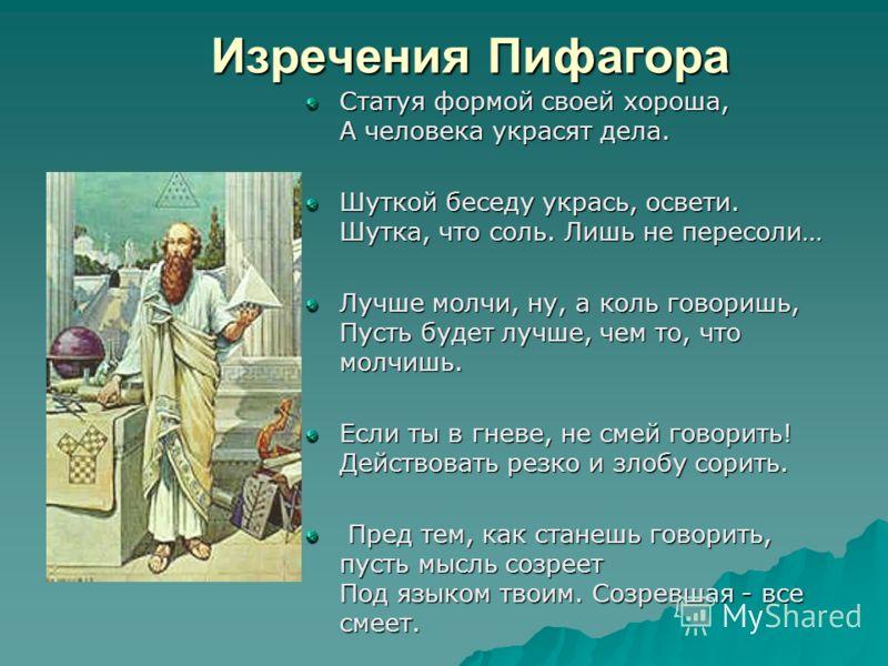 Изречения Пифагора Изречения Пифагора Статуя формой своей хороша, А человека украсят дела. Шуткой беседу укрась, освети. Шутка, что соль. Лишь не пересоли… Лучше молчи, ну, а коль говоришь, Пусть будет лучше, чем то, что молчишь. Если ты в гневе, не