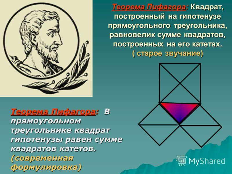 Теорема Пифагора: Квадрат, построенный на гипотенузе прямоугольного треугольника, равновелик сумме квадратов, построенных на его катетах. ( старое звучание) Теорема Пифагора: В прямоугольном треугольнике квадрат гипотенузы равен сумме квадратов катет