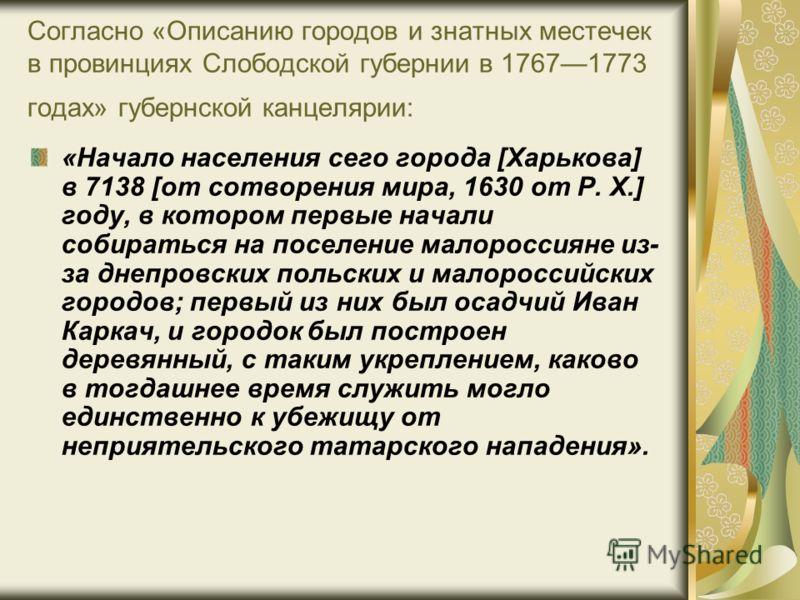 Согласно «Описанию городов и знатных местечек в провинциях Слободской губернии в 17671773 годах» губернской канцелярии: «Начало населения сего города [Харькова] в 7138 [от сотворения мира, 1630 от Р. Х.] году, в котором первые начали собираться на по