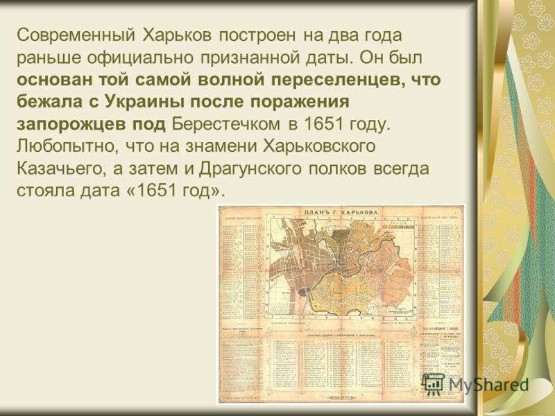 Современный Харьков построен на два года раньше официально признанной даты. Он был основан той самой волной переселенцев, что бежала с Украины после поражения запорожцев под Берестечком в 1651 году. Любопытно, что на знамени Харьковского Казачьего, а