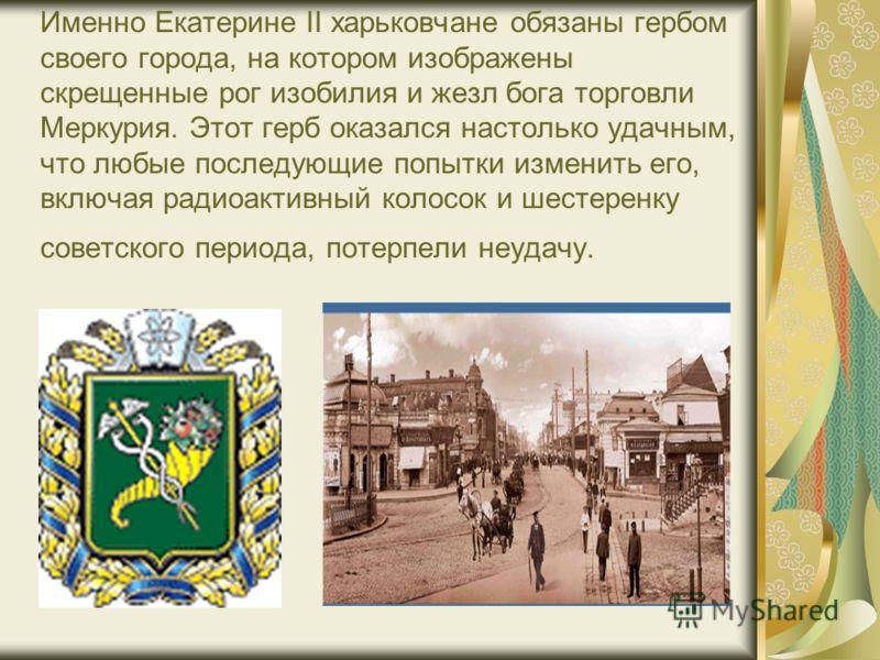 Именно Екатерине II харьковчане обязаны гербом своего города, на котором изображены скрещенные рог изобилия и жезл бога торговли Меркурия. Этот герб оказался настолько удачным, что любые последующие попытки изменить его, включая радиоактивный колосок