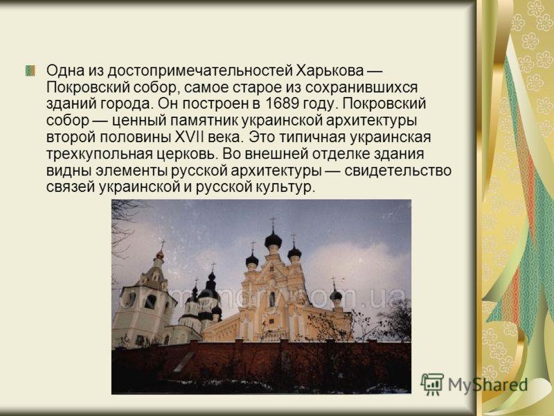 Одна из достопримечательностей Харькова Покровский собор, самое старое из сохранившихся зданий города. Он построен в 1689 году. Покровский собор ценный памятник украинской архитектуры второй половины XVII века. Это типичная украинская трехкупольная ц