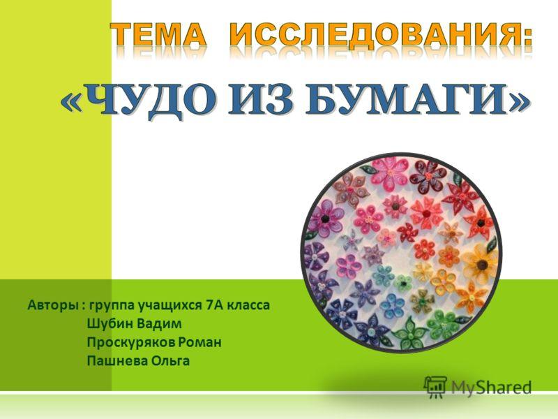 Авторы : группа учащихся 7А класса Шубин Вадим Проскуряков Роман Пашнева Ольга