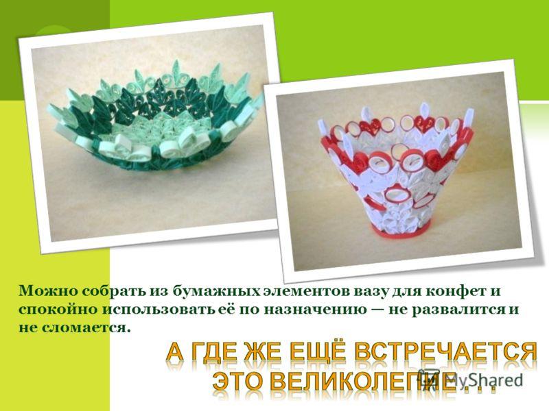 Можно собрать из бумажных элементов вазу для конфет и спокойно использовать её по назначению не развалится и не сломается.